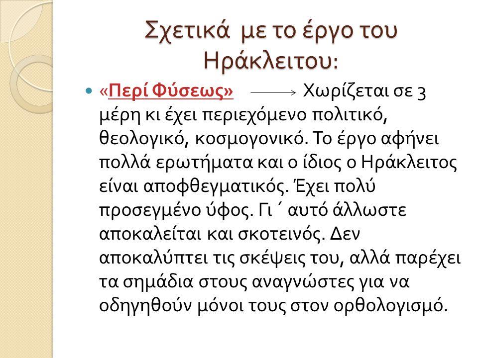 Σχετικά με το έργο του Ηράκλειτου : « Περί Φύσεως » Χωρίζεται σε 3 μέρη κι έχει περιεχόμενο πολιτικό, θεολογικό, κοσμογονικό. Το έργο αφήνει πολλά ερω