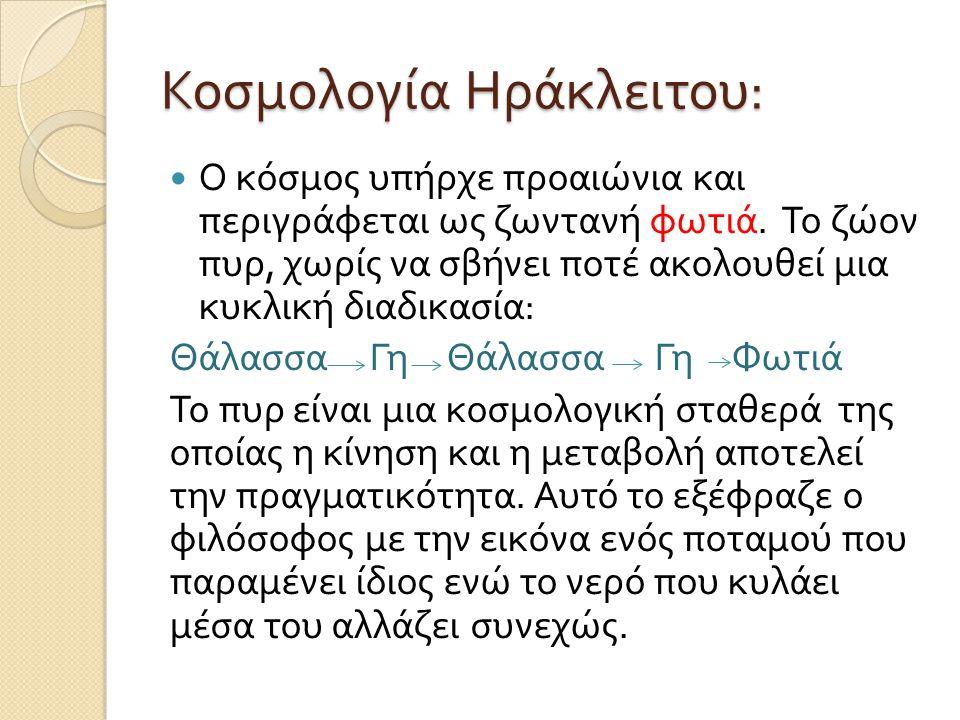 Κοσμολογία Ηράκλειτου : Ο κόσμος υπήρχε προαιώνια και περιγράφεται ως ζωντανή φωτιά. Το ζώον πυρ, χωρίς να σβήνει ποτέ ακολουθεί μια κυκλική διαδικασί