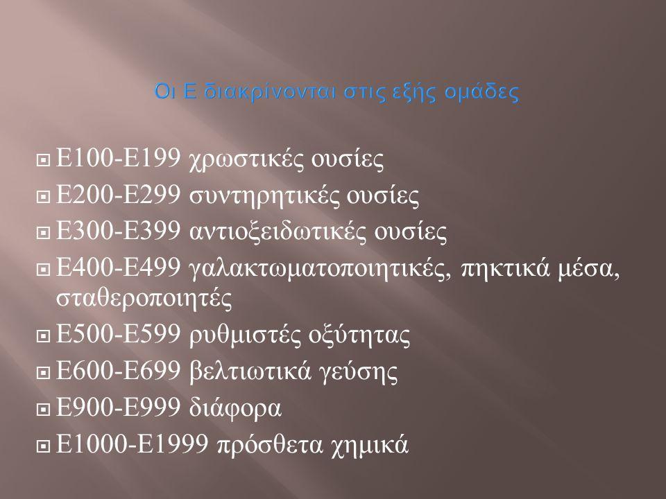 Οι Ε διακρίνονται στις εξής ομάδες  Ε 100- Ε 199 χρωστικές ουσίες  Ε 200- Ε 299 συντηρητικές ουσίες  Ε 300- Ε 399 αντιοξειδωτικές ουσίες  Ε 400- Ε