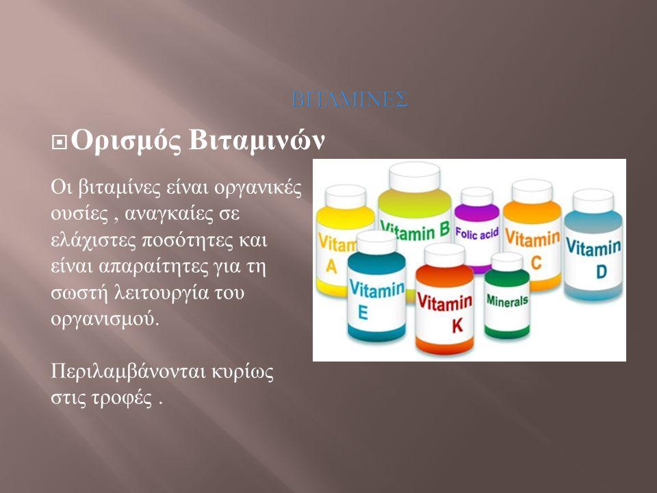 ΒΙΤΑΜΙΝΕΣ  Ορισμός Βιταμινών Οι βιταμίνες είναι οργανικές ουσίες, αναγκαίες σε ελάχιστες ποσότητες και είναι απαραίτητες για τη σωστή λειτουργία του
