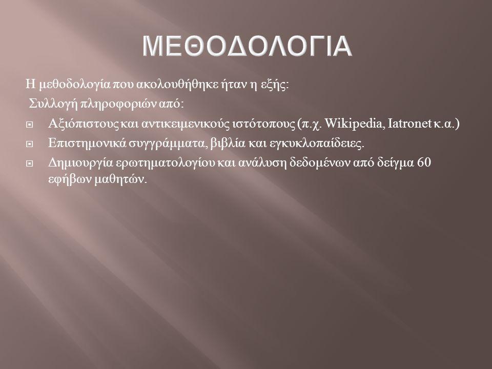Η μεθοδολογία που ακολουθήθηκε ήταν η εξής : Συλλογή πληροφοριών από :  Αξιόπιστους και αντικειμενικούς ιστότοπους ( π. χ. Wikipedia, Iatronet κ. α.)