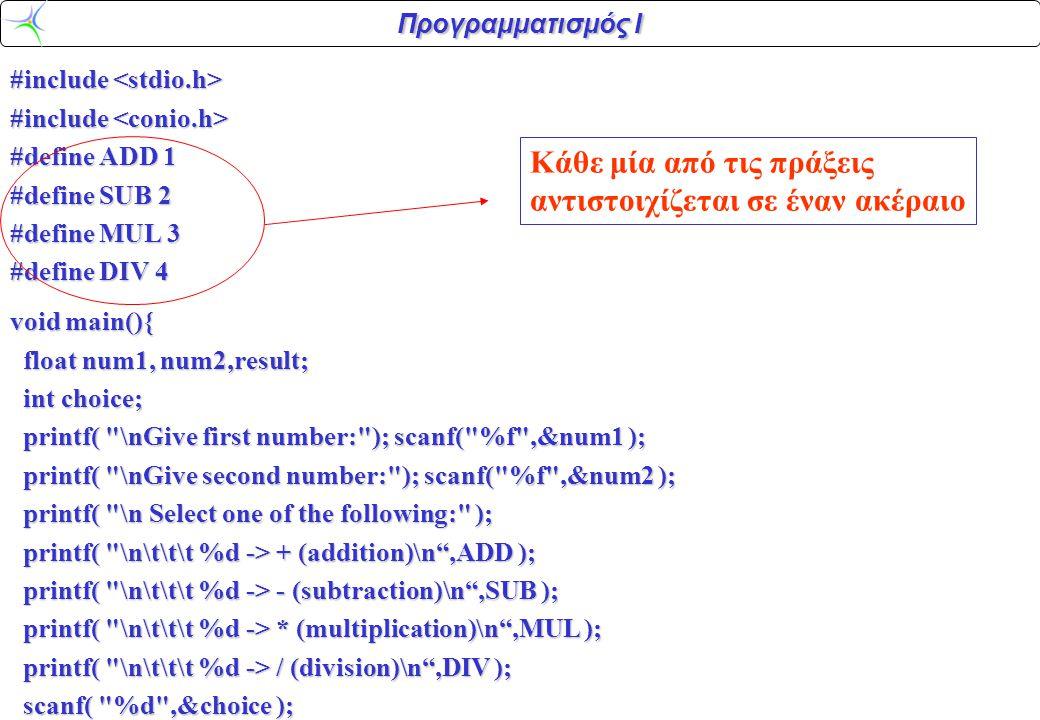 Προγραμματισμός Ι #include #include #define ADD 1 #define SUB 2 #define MUL 3 #define DIV 4 void main(){ float num1, num2,result; float num1, num2,result; int choice; int choice; printf( \nGive first number: ); scanf( %f ,&num1 ); printf( \nGive first number: ); scanf( %f ,&num1 ); printf( \nGive second number: ); scanf( %f ,&num2 ); printf( \nGive second number: ); scanf( %f ,&num2 ); printf( \n Select one of the following: ); printf( \n Select one of the following: ); printf( \n\t\t\t %d -> + (addition)\n ,ADD ); printf( \n\t\t\t %d -> + (addition)\n ,ADD ); printf( \n\t\t\t %d -> - (subtraction)\n ,SUB ); printf( \n\t\t\t %d -> - (subtraction)\n ,SUB ); printf( \n\t\t\t %d -> * (multiplication)\n ,MUL ); printf( \n\t\t\t %d -> * (multiplication)\n ,MUL ); printf( \n\t\t\t %d -> / (division)\n ,DIV ); printf( \n\t\t\t %d -> / (division)\n ,DIV ); scanf( %d ,&choice ); scanf( %d ,&choice ); Κάθε μία από τις πράξεις αντιστοιχίζεται σε έναν ακέραιο