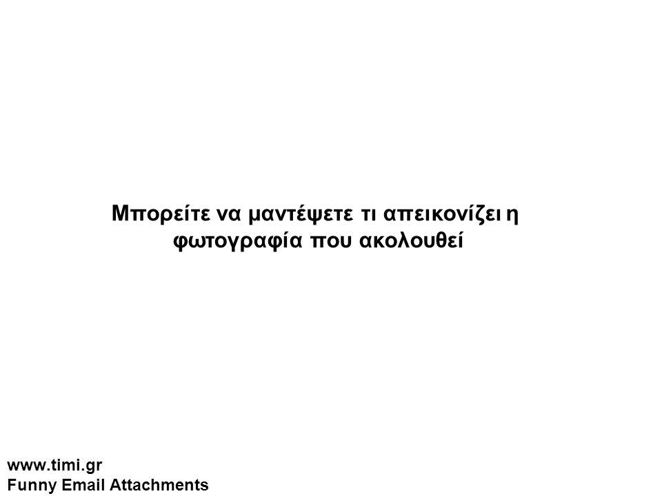 www.timi.gr Funny Email Attachments Μπορείτε να μαντέψετε τι απεικονίζει η φωτογραφία που ακολουθεί