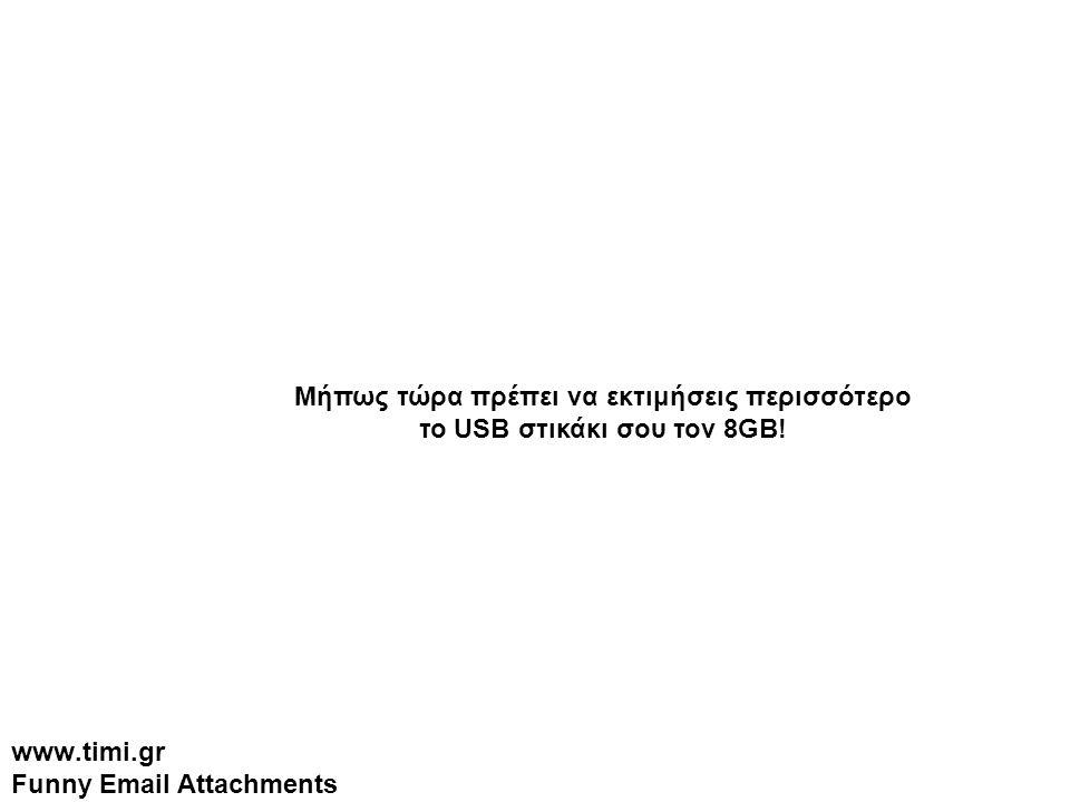 www.timi.gr Funny Email Attachments Μήπως τώρα πρέπει να εκτιμήσεις περισσότερο το USB στικάκι σου τον 8GB!