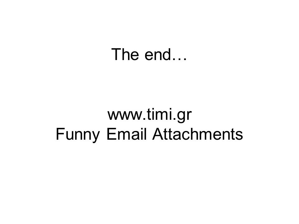 The end… www.timi.gr Funny Email Attachments