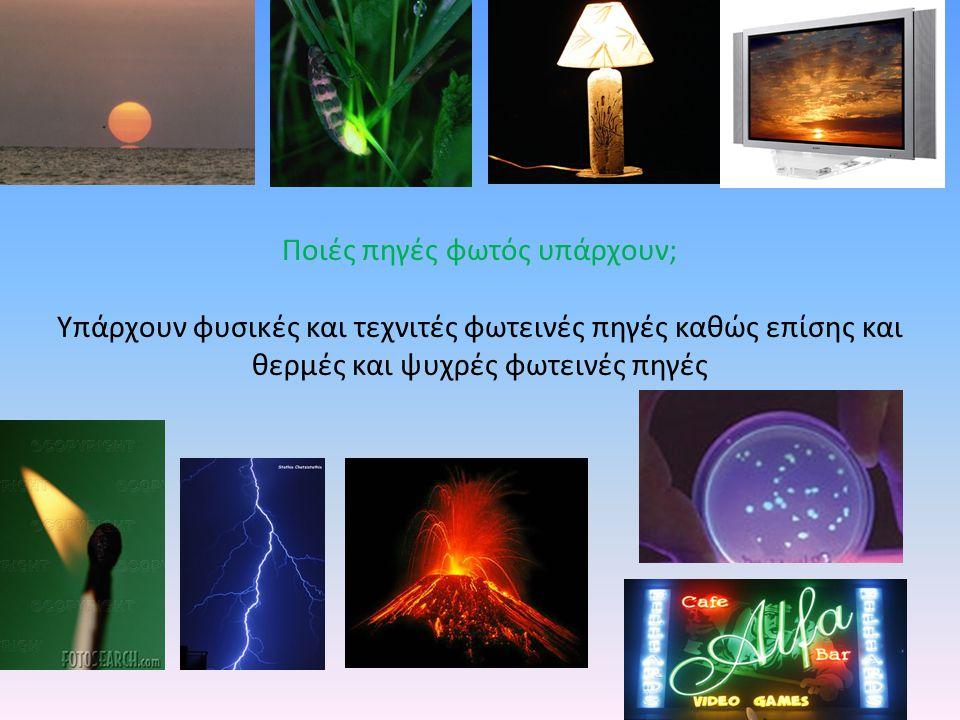 Υπάρχουν φυσικές και τεχνιτές φωτεινές πηγές καθώς επίσης και θερμές και ψυχρές φωτεινές πηγές