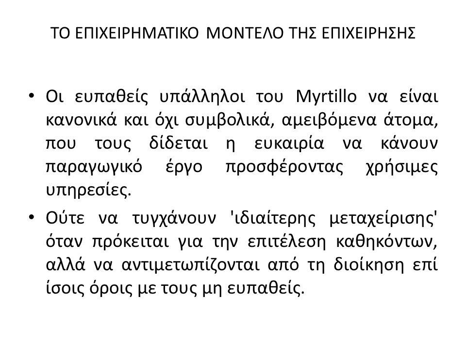 ΤΟ ΕΠΙΧΕΙΡΗΜΑΤΙΚΟ ΜΟΝΤΕΛΟ ΤΗΣ ΕΠΙΧΕΙΡΗΣΗΣ Οι ευπαθείς υπάλληλοι του Myrtillo να είναι κανονικά και όχι συμβολικά, αμειβόμενα άτομα, που τους δίδεται η ευκαιρία να κάνουν παραγωγικό έργο προσφέροντας χρήσιμες υπηρεσίες.