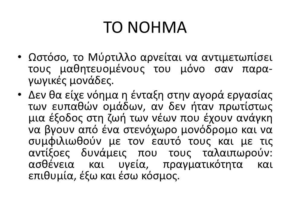 TO NOHMA Ωστόσο, το Μύρτιλλο αρνείται να αντιμετωπίσει τους μαθητευομένους του μόνο σαν παρα- γωγικές μονάδες.