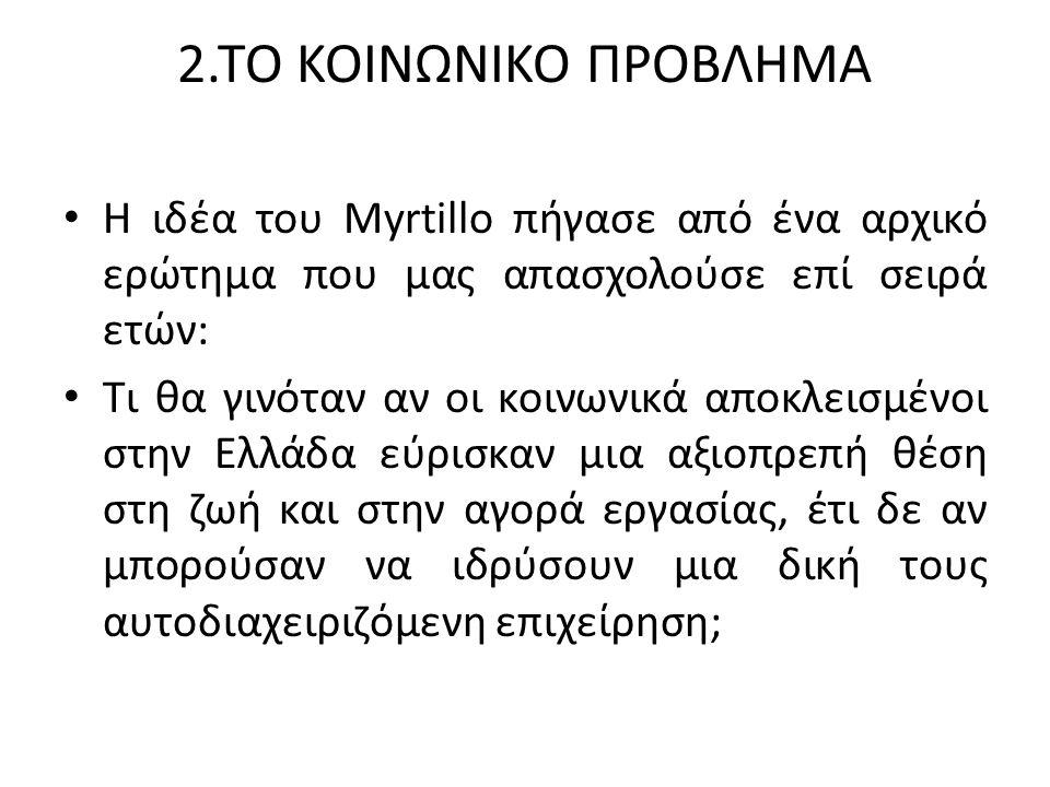 2.ΤΟ ΚΟΙΝΩΝΙΚΟ ΠΡΟΒΛΗΜΑ Η ιδέα του Myrtillo πήγασε από ένα αρχικό ερώτημα που μας απασχολούσε επί σειρά ετών: Tι θα γινόταν αν οι κοινωνικά αποκλεισμένοι στην Ελλάδα εύρισκαν μια αξιοπρεπή θέση στη ζωή και στην αγορά εργασίας, έτι δε αν μπορούσαν να ιδρύσουν μια δική τους αυτοδιαχειριζόμενη επιχείρηση;