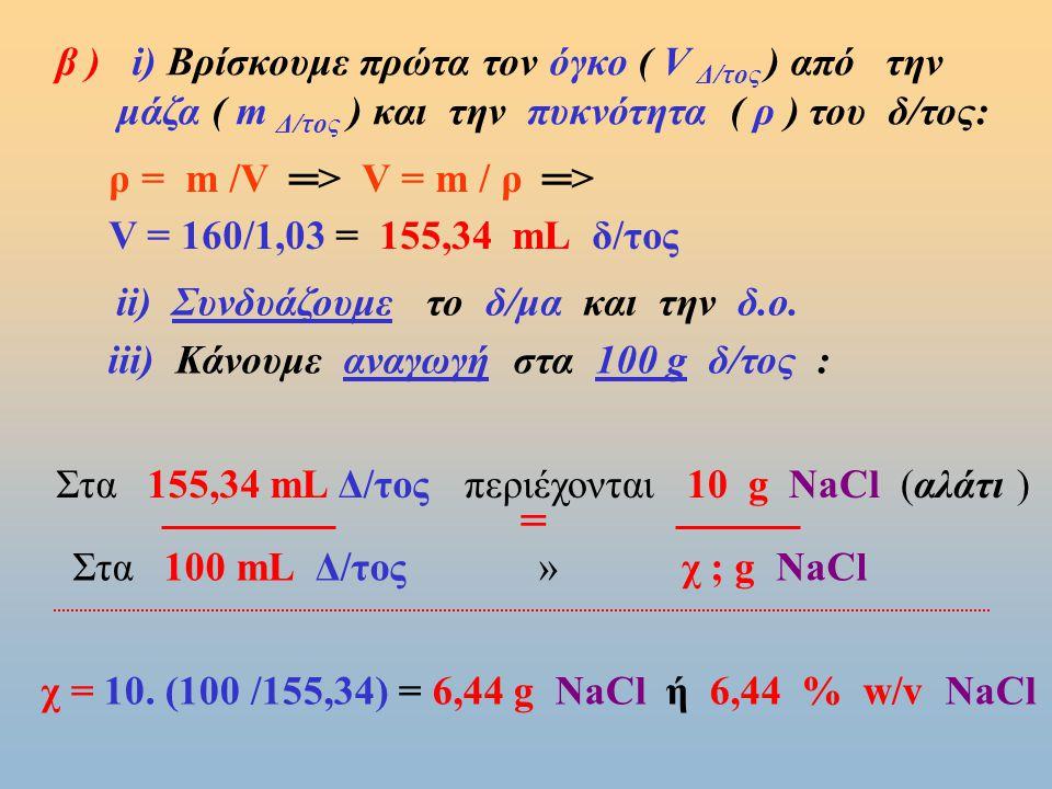 Παράδειγμα 3ο : Διαλύονται 10 g NaCl ( αλάτι ) σε 150 g νερό ( Η 2 Ο ) και το δ/μα που σχηματίζεται έχει πυκνότητα ρ =1,03 g/mL,να βρεθούν : α) η % w/w περιεκτ., β) η % w/v περιεκτ.