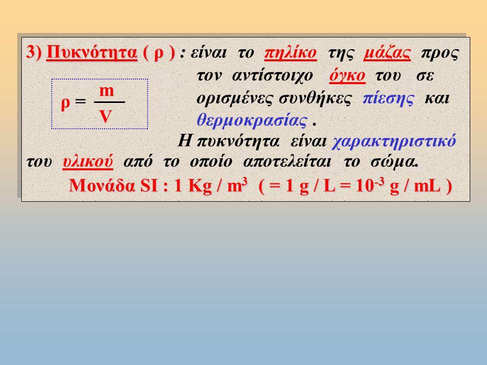 3) Πυκνότητα ( ρ ) 3) Πυκνότητα ( ρ ) : είναι το πηλίκο της μάζας προς τον αντίστοιχο όγκο του σε ορισμένες συνθήκες πίεσης και θερμοκρασίας.