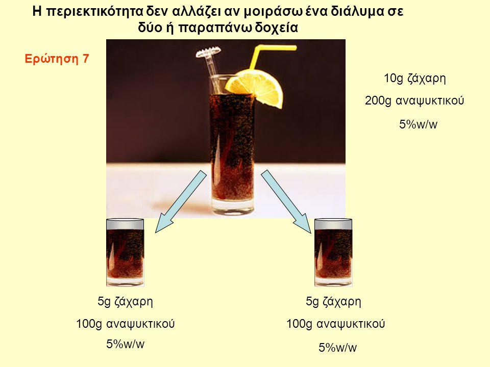 10g ζάχαρη 200g αναψυκτικού 5g ζάχαρη 100g αναψυκτικού 5g ζάχαρη 100g αναψυκτικού H περιεκτικότητα δεν αλλάζει αν μοιράσω ένα διάλυμα σε δύο ή παραπάνω δοχεία 5%w/w Ερώτηση 7