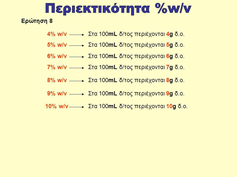Στα 100mL δ/τος περιέχονται 4g δ.ο.4% w/v Στα 100mL δ/τος περιέχονται 5g δ.ο.5% w/v Στα 100mL δ/τος περιέχονται 6g δ.ο.6% w/v Στα 100mL δ/τος περιέχονται 7g δ.ο.7% w/v Στα 100mL δ/τος περιέχονται 8g δ.ο.8% w/v Στα 100mL δ/τος περιέχονται 9g δ.ο.9% w/v Στα 100mL δ/τος περιέχονται 10g δ.ο.10% w/v Ερώτηση 8