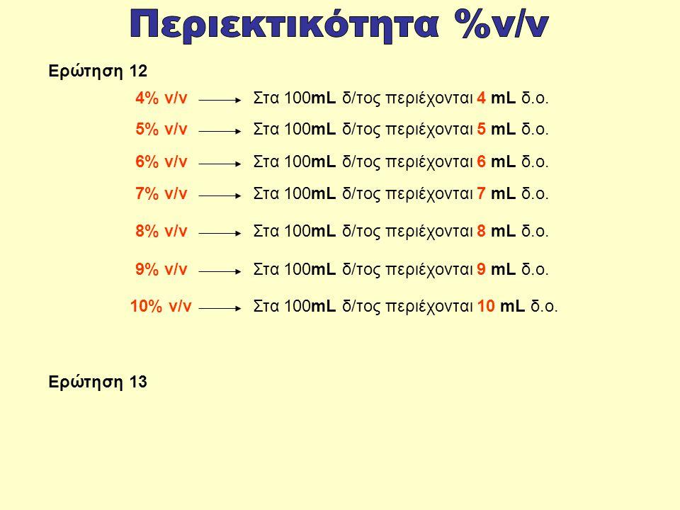 Στα 100mL δ/τος περιέχονται 4 mL δ.ο.4% v/v Στα 100mL δ/τος περιέχονται 5 mL δ.ο.5% v/v Στα 100mL δ/τος περιέχονται 6 mL δ.ο.6% v/v Στα 100mL δ/τος περιέχονται 7 mL δ.ο.7% v/v Στα 100mL δ/τος περιέχονται 8 mL δ.ο.8% v/v Στα 100mL δ/τος περιέχονται 9 mL δ.ο.9% v/v Στα 100mL δ/τος περιέχονται 10 mL δ.ο.10% v/v Ερώτηση 12 Ερώτηση 13