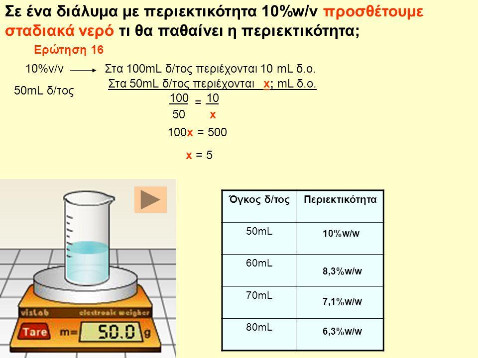 Σε ένα διάλυμα με περιεκτικότητα 10%w/v προσθέτουμε σταδιακά νερό τι θα παθαίνει η περιεκτικότητα; Όγκος δ/τοςΠεριεκτικότητα 50mL 60mL 70mL 80mL 10%w/w 8,3%w/w 7,1%w/w 6,3%w/w Στα 50mL δ/τος περιέχονται x; mL δ.ο.