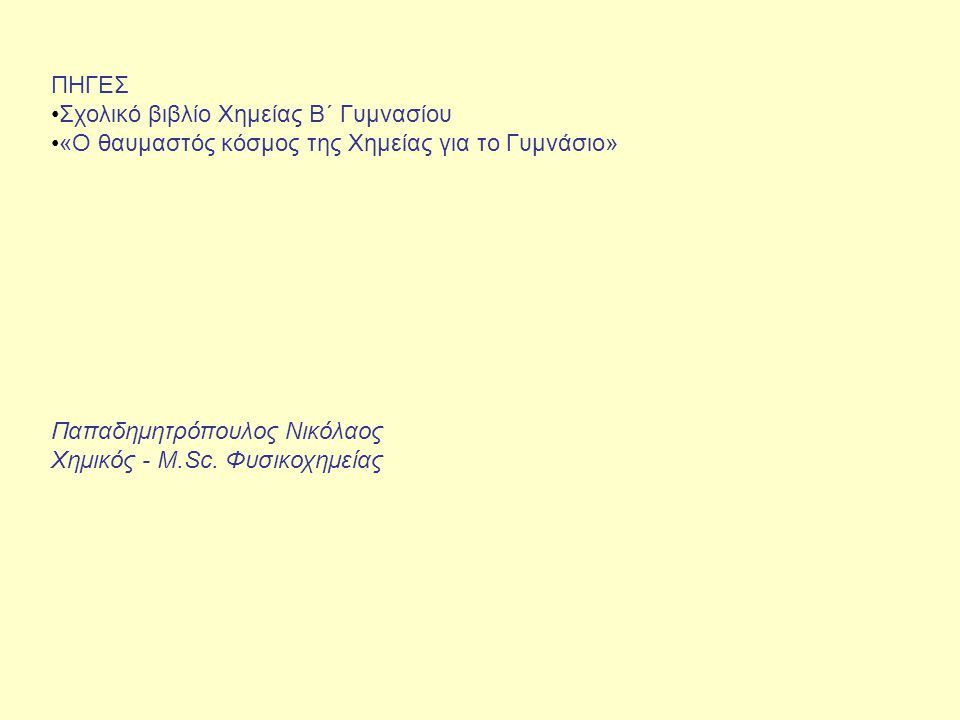 ΠΗΓΕΣ Σχολικό βιβλίο Χημείας B΄ Γυμνασίου «Ο θαυμαστός κόσμος της Χημείας για το Γυμνάσιο» Παπαδημητρόπουλος Νικόλαος Χημικός - M.Sc. Φυσικοχημείας