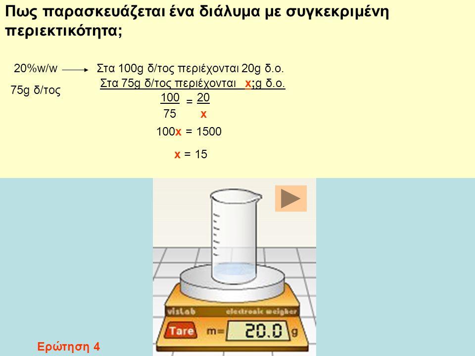 Στα 75g δ/τος περιέχονται x;g δ.ο. Πως παρασκευάζεται ένα διάλυμα με συγκεκριμένη περιεκτικότητα; 20%w/w 75g δ/τος Στα 100g δ/τος περιέχονται 20g δ.ο.