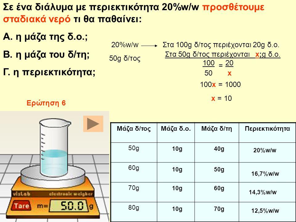 Σε ένα διάλυμα με περιεκτικότητα 20%w/w προσθέτουμε σταδιακά νερό τι θα παθαίνει: Α. η μάζα της δ.ο.; Β. η μάζα του δ/τη; Γ. η περιεκτικότητα; Στα 50g