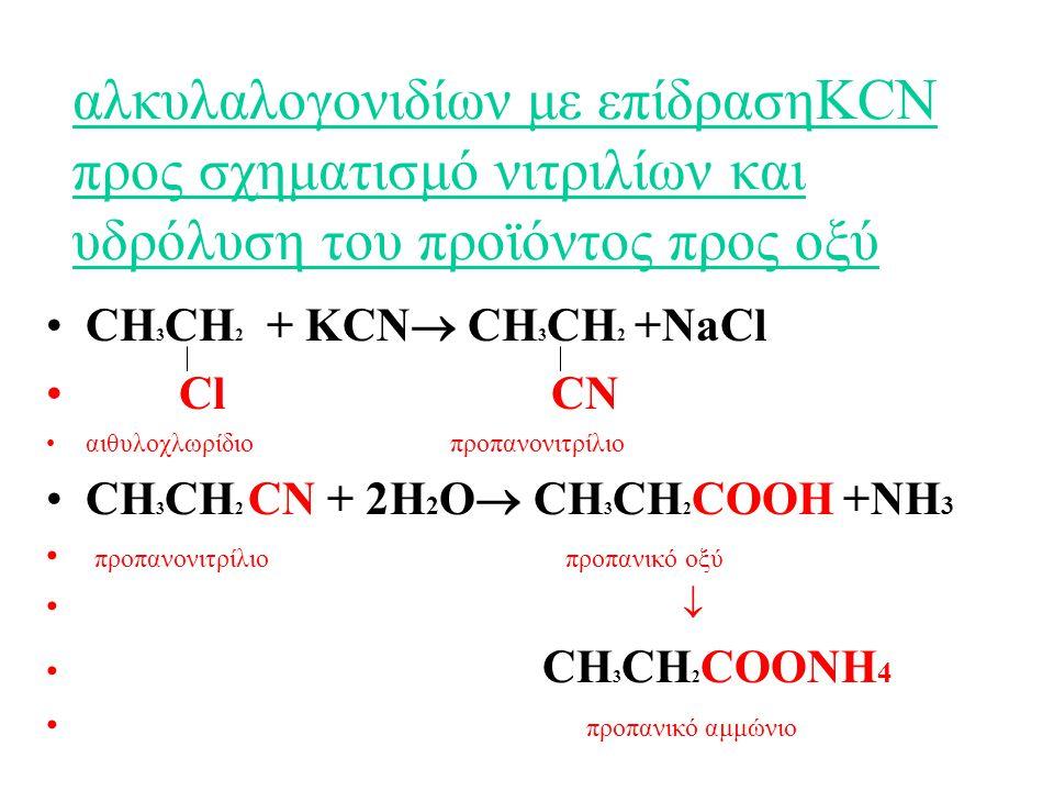 αλκυλαλογονιδίων με επίδρασηKCN προς σχηματισμό νιτριλίων και υδρόλυση του προϊόντος προς οξύ CH 3 CH 2 + KCN  CH 3 CH 2 +NaCl Cl CN αιθυλοχλωρίδιο προπανονιτρίλιο CH 3 CH 2 CN + 2H 2 O  CH 3 CH 2 COOH +NH 3 προπανονιτρίλιο προπανικό οξύ  CH 3 CH 2 COONH 4 προπανικό αμμώνιο