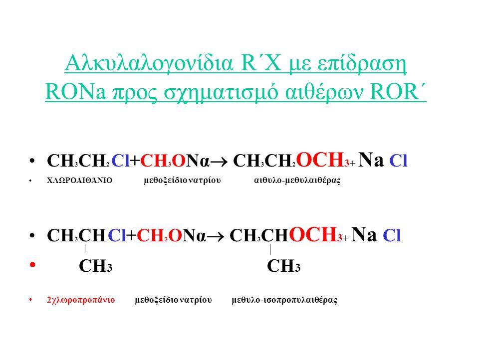 Αλκυλαλογονίδια R΄Χ με επίδραση RONa προς σχηματισμό αιθέρων ROR΄ CH 3 CH 2 Cl+CH 3 ΟΝα  CH 3 CH 2 ΟCH 3+ Na Cl ΧΛΩΡΟΑΙΘΆΝΙΟ μεθοξείδιο νατρίου αιθυλο-μεθυλαιθέρας CH 3 CH Cl+CH 3 ΟΝα  CH 3 CH ΟCH 3+ Na Cl CH 3 CH 3 2χλωροπροπάνιο μεθοξείδιο νατρίου μεθυλο-ισοπροπυλαιθέρας