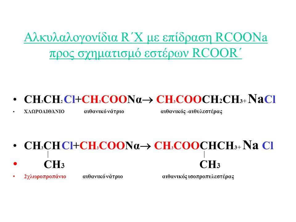 Αλκυλαλογονίδια R΄Χ με επίδραση RCOONa προς σχηματισμό εστέρων RCOOR΄ CH 3 CH 2 Cl+CH 3 COΟΝα  CH 3 COΟCH 2 CH 3 + Na Cl ΧΛΩΡΟΑΙΘΆΝΙΟ αιθανικό νάτριο αιθανικός -αιθυλεστέρας CH 3 CH Cl+CH 3 COΟΝα  CH 3 COΟCHCH 3 + Na Cl CH 3 CH 3 2χλωροπροπάνιο αιθανικό νάτριο αιθανικός ισοπροπυλεστέρας
