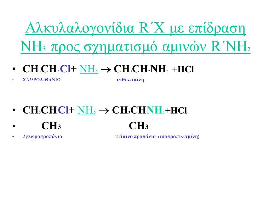 Αλκυλαλογονίδια R΄Χ με επίδραση ΝΗ 3 προς σχηματισμό αμινών R΄NH 2 CH 3 CH 2 Cl+ ΝΗ 3  CH 3 CH 2 NH 2 +HCl ΧΛΩΡΟΑΙΘΆΝΙΟ αιθυλαμίνη CH 3 CH Cl+ ΝΗ 3  CH 3 CHNH 2 +HCl CH 3 CH 3 2χλωροπροπάνιο 2 άμινο προπάνιο (ισοπροπυλαμίνη)