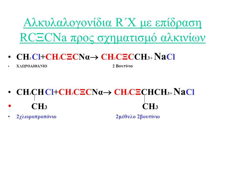 Αλκυλαλογονίδια R΄Χ με επίδραση RC  CNa προς σχηματισμό αλκινίων CH 3 Cl+CH 3 CΞCΝα  CH 3 CΞCCH 3+ Na Cl ΧΛΩΡΟΑΙΘΆΝΙΟ 2 Βουτίνιο CH 3 CH Cl+CH 3 CΞCΝα  CH 3 CΞCHCH 3 + Na Cl CH 3 CH 3 2χλωροπροπάνιο 2μέθυλο 2βουτίνιο