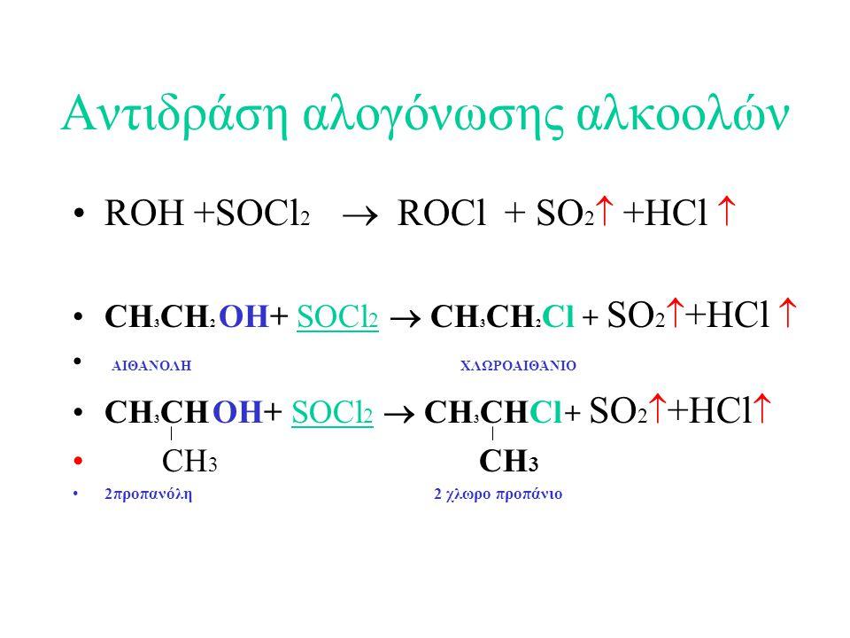 Αντιδράση αλογόνωσης αλκοολών ROH +SOCl 2  ROCl + SO 2  +HCl  CH 3 CH 2 OH+ SOCl 2  CH 3 CH 2 Cl + SO 2  +HCl  ΑΙΘΑΝΟΛΗ ΧΛΩΡΟΑΙΘΆΝΙΟ CH 3 CH OH+ SOCl 2  CH 3 CHCl + SO 2  +HCl  CH 3 CH 3 2προπανόλη 2 χλωρο προπάνιο