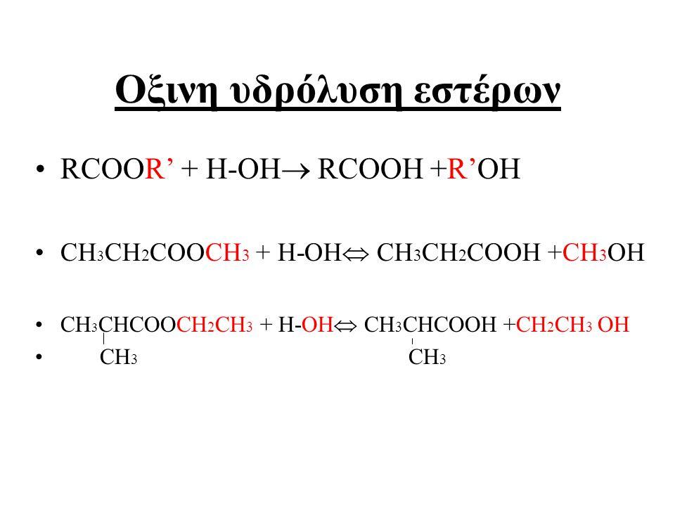 Οξινη υδρόλυση εστέρων RCOOR' + H-OH  RCOOH +R'OH CH 3 CH 2 COOCH 3 + H-OH  CH 3 CH 2 COOH +CH 3 OH CH 3 CHCOOCH 2 CH 3 + H-OH  CH 3 CHCOOH +CH 2 CH 3 OH CH 3 CH 3
