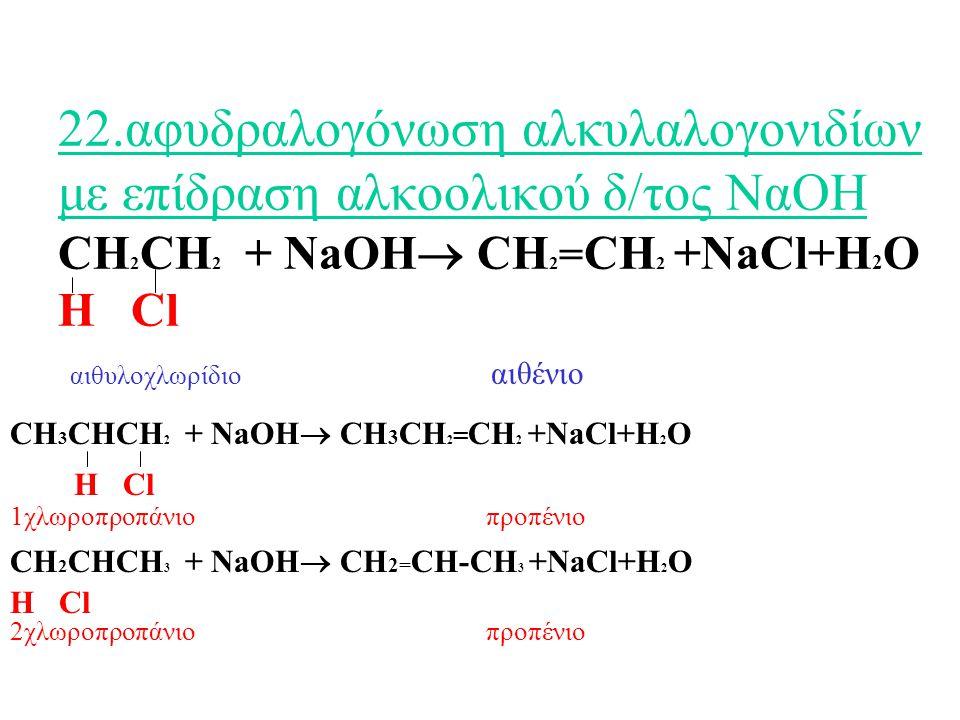 22.αφυδραλογόνωση αλκυλαλογονιδίων με επίδραση αλκοολικού δ/τος ΝαΟΗ CH 2 CH 2 + NaOH  CH 2 = CH 2 +NaCl+H 2 O Η Cl αιθυλοχλωρίδιο αιθένιο CH 3 CHCH 2 + NaOH  CH 3 CH 2 = CH 2 +NaCl+H 2 O Η Cl 1χλωροπροπάνιο προπένιο CH 2 CHCH 3 + NaOH  CH 2= CH-CH 3 +NaCl+H 2 O Η Cl 2χλωροπροπάνιο προπένιο