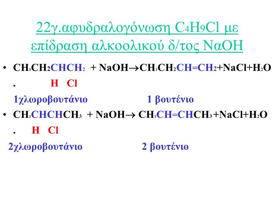 22γ.αφυδραλογόνωση C 4 H 9 Cl με επίδραση αλκοολικού δ/τος ΝαΟΗ CH 3 CH 2 CHCH 2 + NaOH  CH 3 CH 2 CH = CH 2 +NaCl+H 2 O.