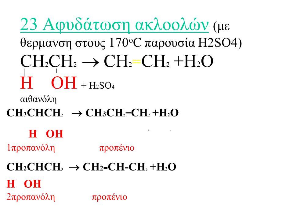 23 Αφυδάτωση ακλοολών (με θερμανση στους 170 ο C παρουσία H2SO4) CH 2 CH 2  CH 2 = CH 2 +H 2 O H OH + H 2 SO 4 αιθανόλη..
