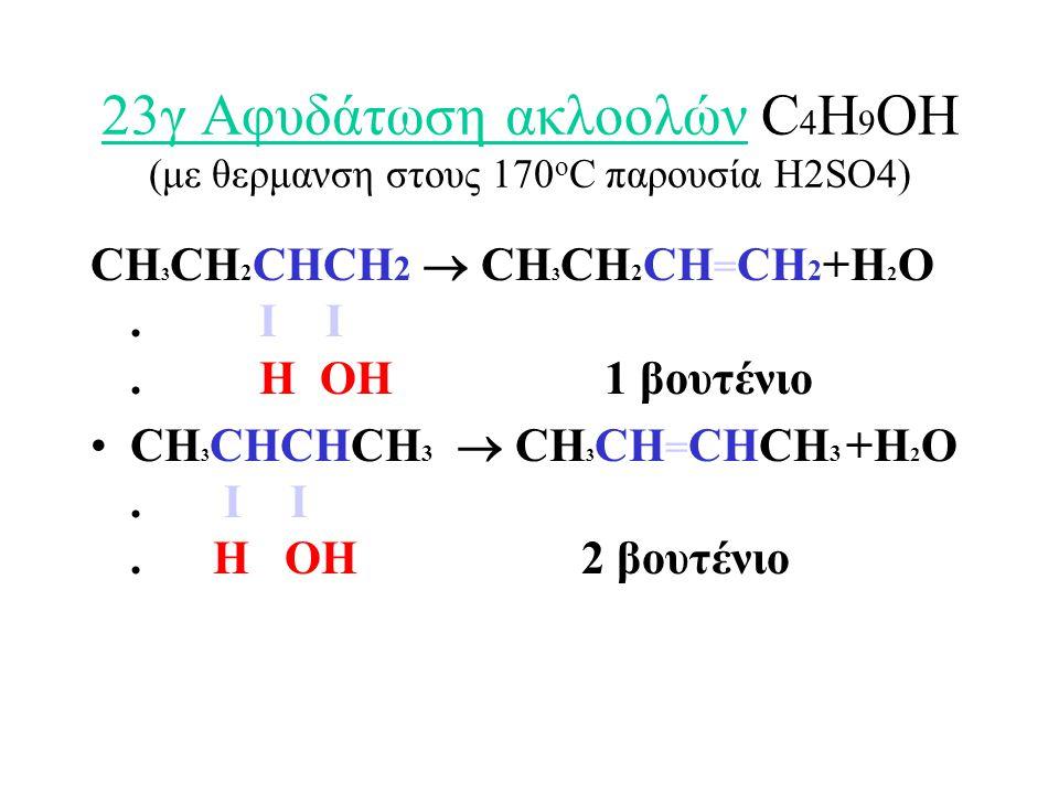 23γ Αφυδάτωση ακλοολών C 4 H 9 OH (με θερμανση στους 170 ο C παρουσία H2SO4) CH 3 CH 2 CHCH 2  CH 3 CH 2 CH = CH 2 +H 2 O.