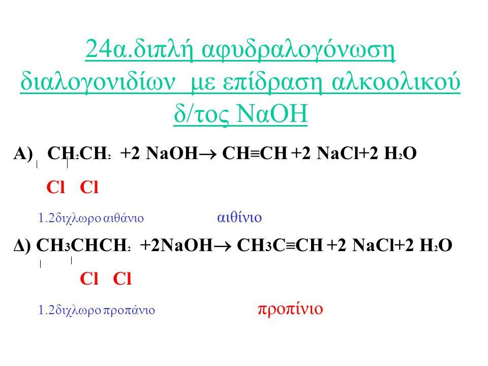 24α.διπλή αφυδραλογόνωση διαλογονιδίων με επίδραση αλκοολικού δ/τος ΝαΟΗ Α) CH 2 CH 2 +2 NaOH  CH ≡ CH +2 NaCl+2 H 2 O Cl Cl 1.2διχλωρο αιθάνιο αιθίνιο Δ) CH 3 CHCH 2 +2NaOH  CH 3 C ≡ CΗ +2 NaCl+2 H 2 O Cl Cl 1.2διχλωρο προπάνιο προπίνιο