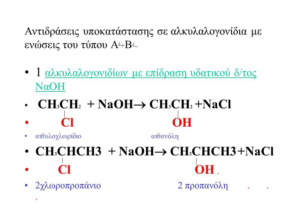 Aντιδράσεις υποκατάστασης σε αλκυλαλογονίδια με ενώσεις του τύπου Αδ+Βδ_Αδ+Βδ_ 1 αλκυλαλογονιδίων με επίδραση υδατικού δ/τος ΝαΟΗ CH 3 CH 2 + NaOH  CH 3 CH 2 +NaCl Cl ΟΗ αιθυλοχλωρίδιο αιθανόλη CH 3 CHCH3 + NaOH  CH 3 CHCH3 +NaCl Cl ΟΗ.