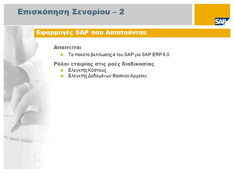 Επισκόπηση Σεναρίου – 2 Απαιτείται Το πακέτο βελτίωσης 4 του SAP για SAP ERP 6.0 Ρόλοι εταιρίας στις ροές διαδικασίας Ελεγκτής Κόστους Ελεγκτής Δεδομένων Βασικού Αρχείου Εφαρμογές SAP που Απαιτούνται: