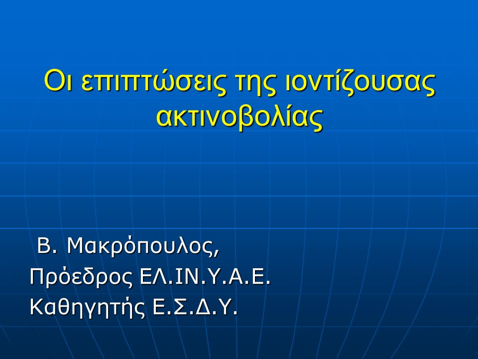 Οι επιπτώσεις της ιοντίζουσας ακτινοβολίας Β.Μακρόπουλος, Β.