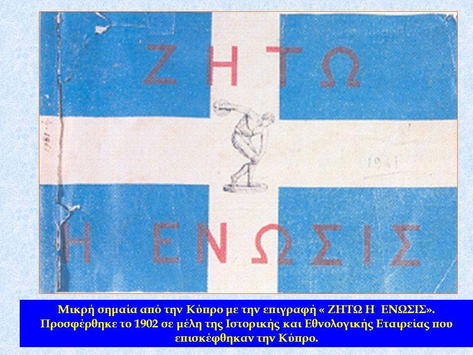 Μικρή σημαία από την Κύπρο με την επιγραφή « ΖΗΤΩ Η ΕΝΩΣΙΣ». Προσφέρθηκε το 1902 σε μέλη της Ιστορικής και Εθνολογικής Εταιρείας που επισκέφθηκαν την