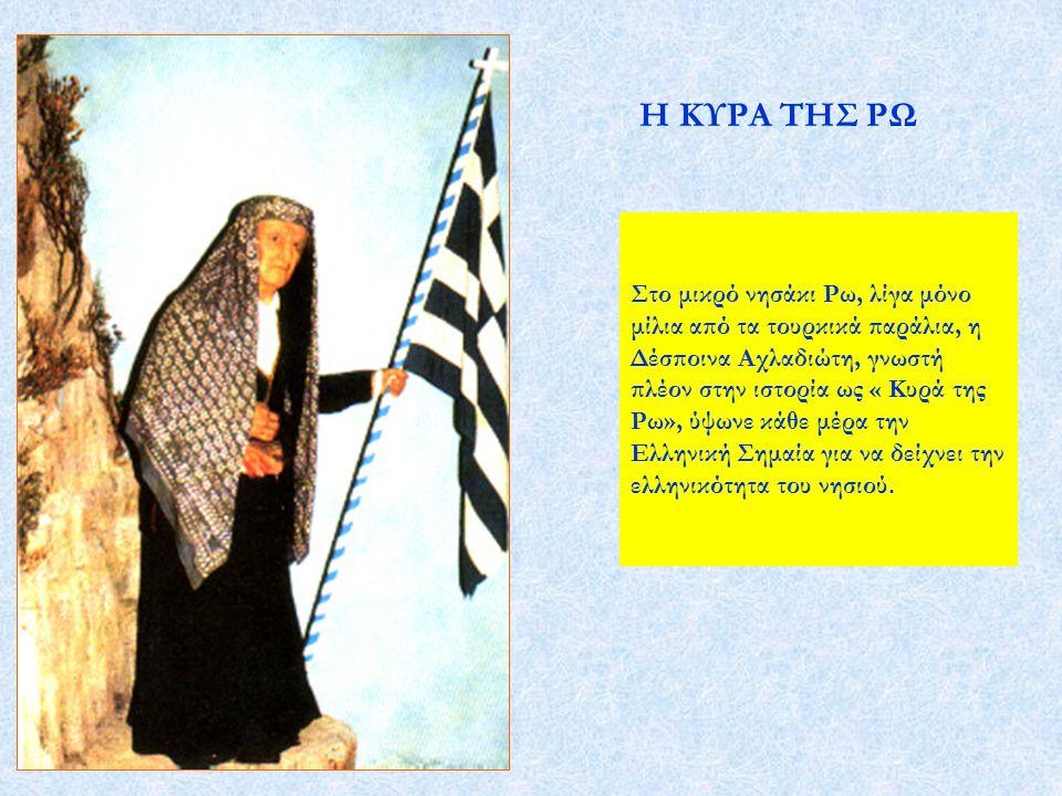 Στο μικρό νησάκι Ρω, λίγα μόνο μίλια από τα τουρκικά παράλια, η Δέσποινα Αχλαδιώτη, γνωστή πλέον στην ιστορία ως « Κυρά της Ρω», ύψωνε κάθε μέρα την Ε