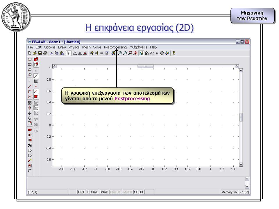 Μηχανική των Ρευστών Μηχανική Η γραφική επεξεργασία των αποτελεσμάτων γίνεται από το μενού Postprocessing Η επιφάνεια εργασίας (2D)