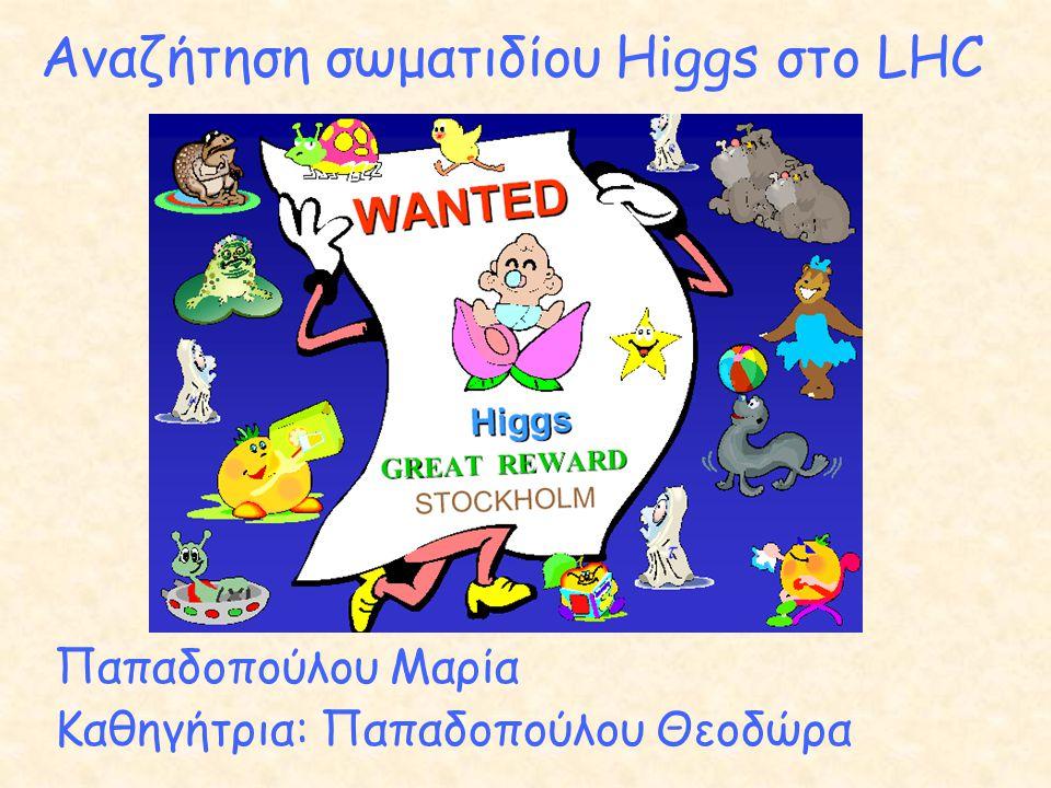 Αναζήτηση σωματιδίου Higgs στο LHC Παπαδοπούλου Μαρία Καθηγήτρια: Παπαδοπούλου Θεοδώρα