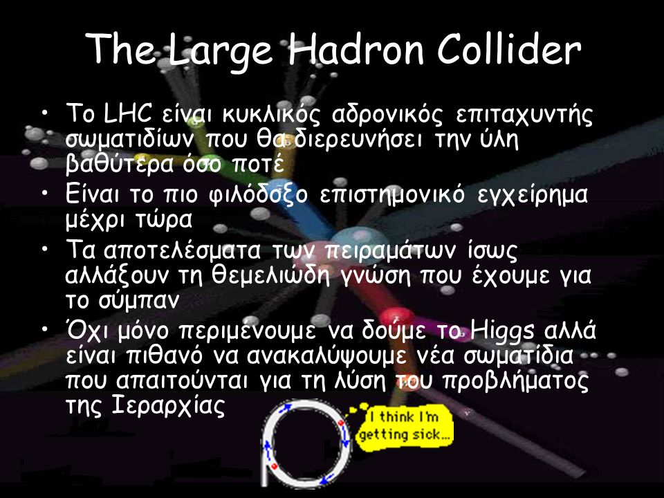 The Large Hadron Collider To LHC είναι κυκλικός αδρονικός επιταχυντής σωματιδίων που θα διερευνήσει την ύλη βαθύτερα όσο ποτέ Είναι το πιο φιλόδοξο επ