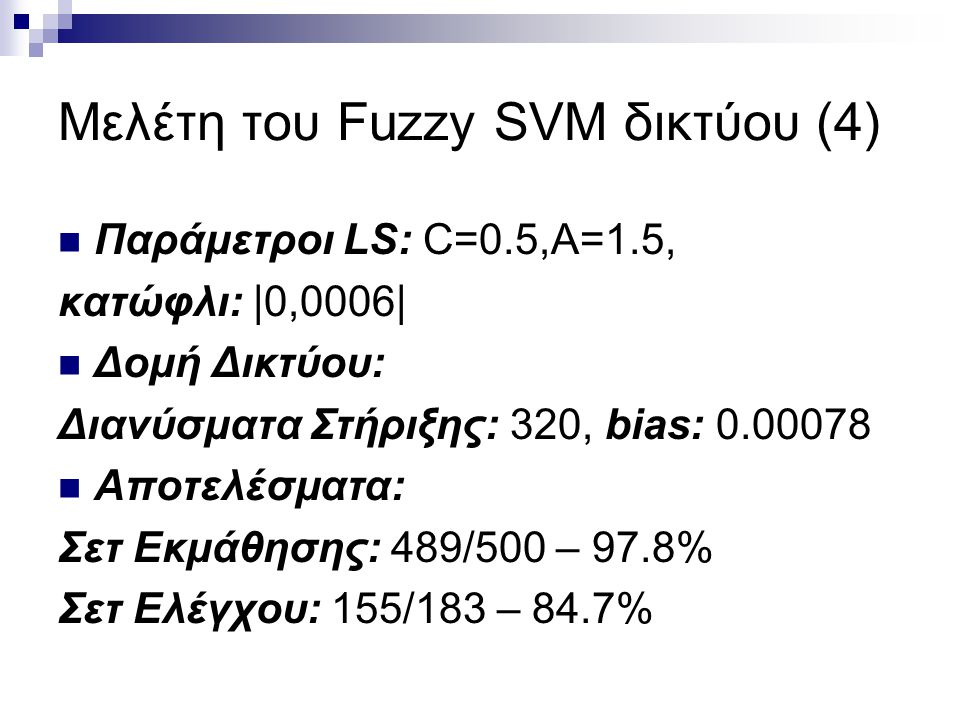 Μελέτη του Fuzzy SVM δικτύου (4) Παράμετροι LS: C=0.5,A=1.5, κατώφλι: |0,0006| Δομή Δικτύου: Διανύσματα Στήριξης: 320, bias: 0.00078 Αποτελέσματα: Σετ Εκμάθησης: 489/500 – 97.8% Σετ Ελέγχου: 155/183 – 84.7%
