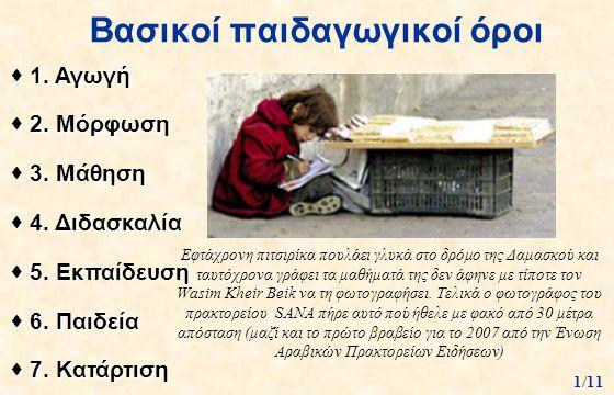 Βασικοί παιδαγωγικοί όροι  1. Αγωγή  2. Μόρφωση  3. Μάθηση  4. Διδασκαλία  5. Εκπαίδευση  6. Παιδεία  7. Κατάρτιση 1/11 Εφτάχρονη πιτσιρίκα που