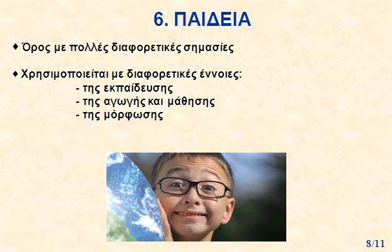 6. ΠΑΙΔΕΙΑ  Όρος με πολλές διαφορετικές σημασίες  Χρησιμοποιείται με διαφορετικές έννοιες: - της εκπαίδευσης - της αγωγής και μάθησης - της μόρφωσης