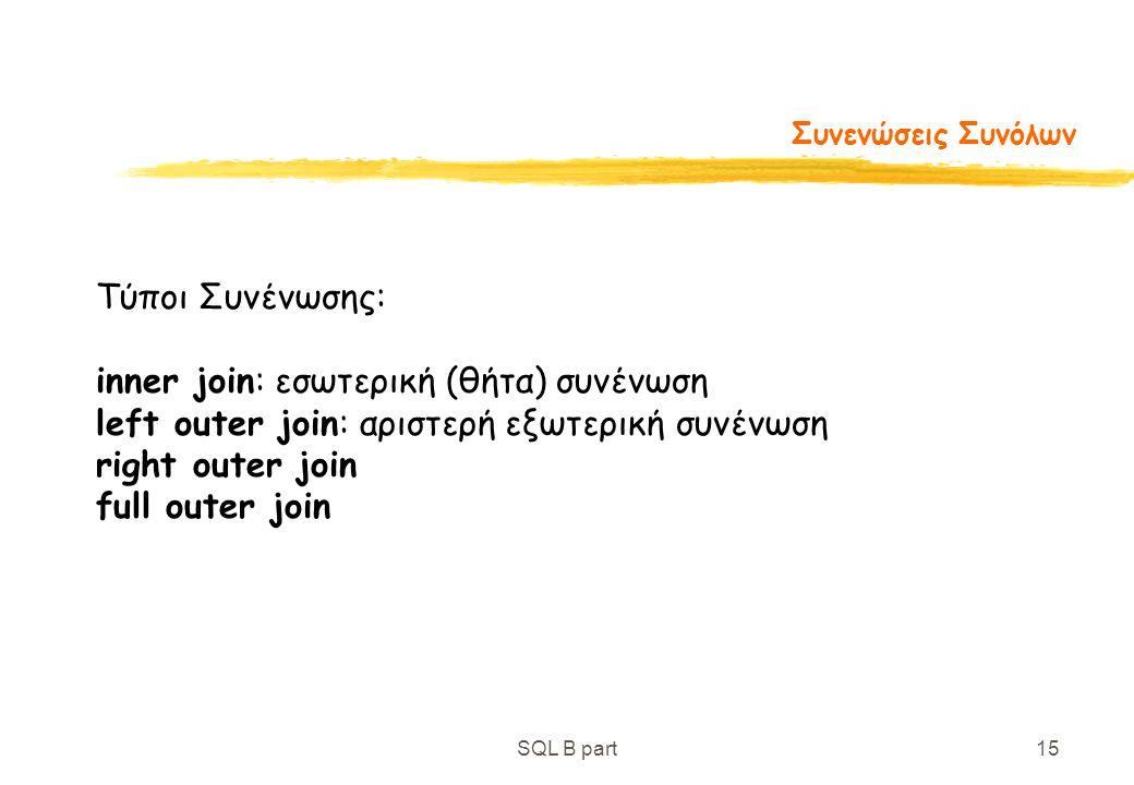 SQL B part15 Συνενώσεις Συνόλων Τύποι Συνένωσης: inner join: εσωτερική (θήτα) συνένωση left outer join: αριστερή εξωτερική συνένωση right outer join f