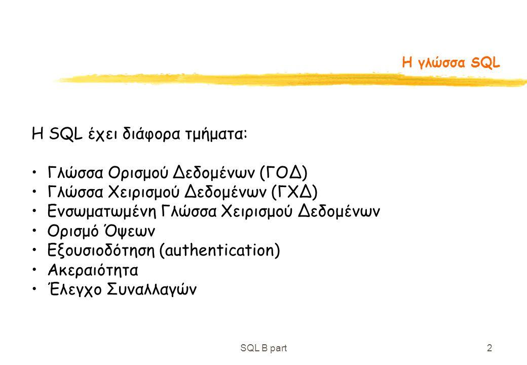 SQL B part2 Η γλώσσα SQL H SQL έχει διάφορα τμήματα: Γλώσσα Ορισμού Δεδομένων (ΓΟΔ) Γλώσσα Χειρισμού Δεδομένων (ΓΧΔ) Ενσωματωμένη Γλώσσα Χειρισμού Δεδ