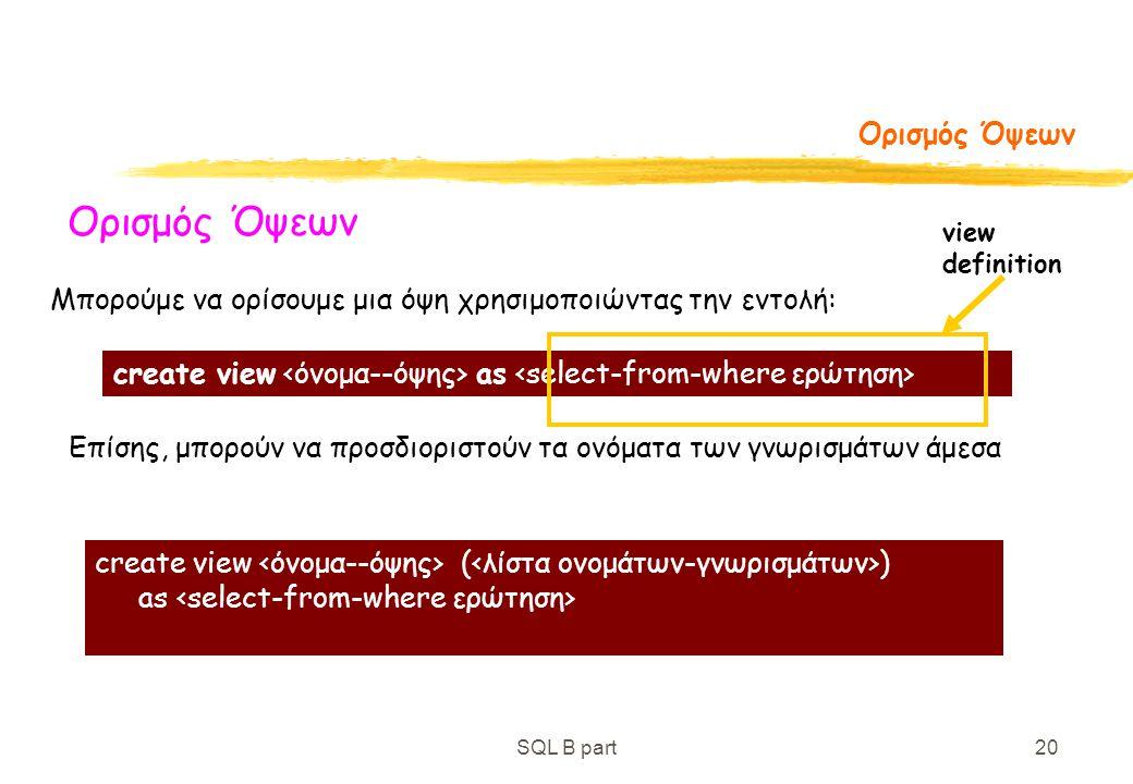 SQL B part20 Ορισμός Όψεων Μπορούμε να ορίσουμε μια όψη χρησιμοποιώντας την εντολή: Επίσης, μπορούν να προσδιοριστούν τα ονόματα των γνωρισμάτων άμεσα