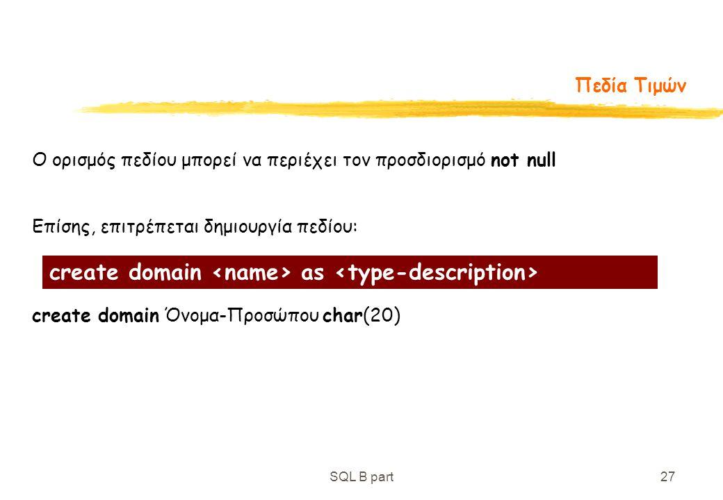 SQL B part27 Πεδία Τιμών Ο ορισμός πεδίου μπορεί να περιέχει τον προσδιορισμό not null Επίσης, επιτρέπεται δημιουργία πεδίου: create domain Όνομα-Προσ