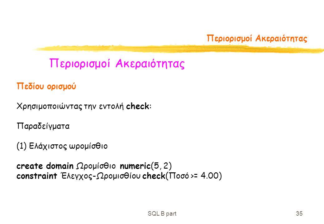 SQL B part35 Περιορισμοί Ακεραιότητας Πεδίου ορισμού Χρησιμοποιώντας την εντολή check: Παραδείγματα (1) Ελάχιστος ωρομίσθιο create domain Ωρομίσθιο nu